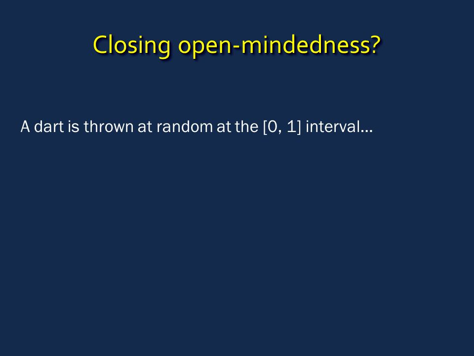Closing open-mindedness A dart is thrown at random at the [0, 1] interval…