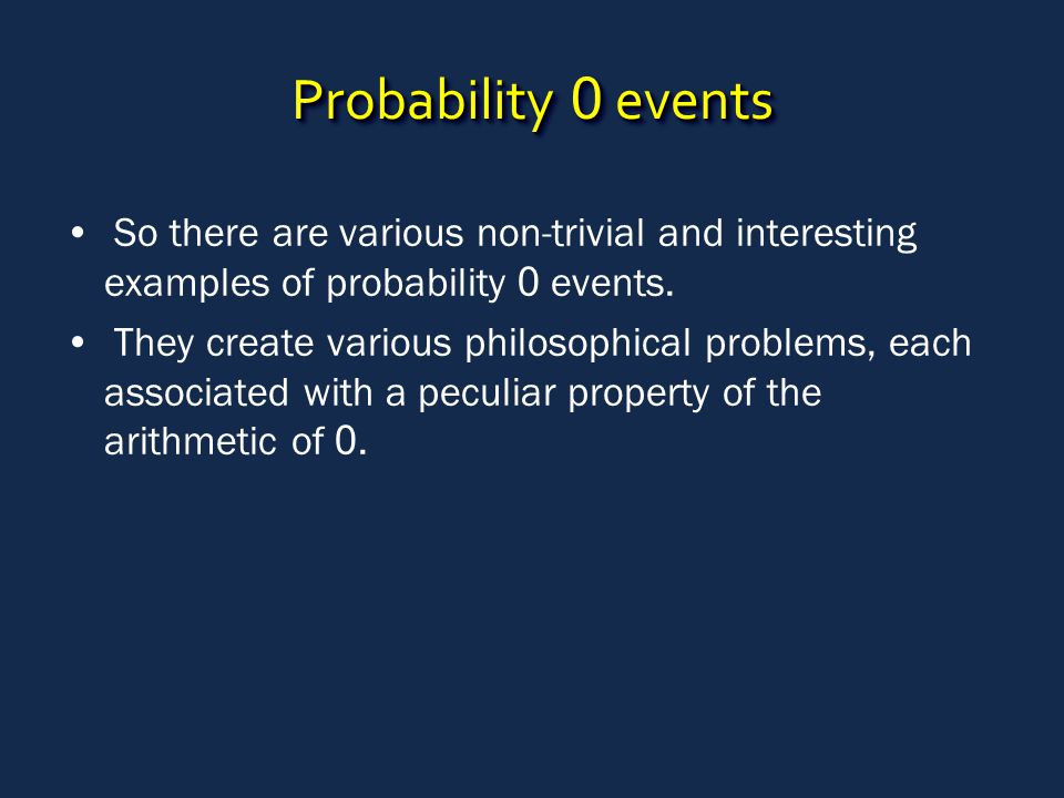 Probability 0 events So there are various non-trivial and interesting examples of probability 0 events. They create various philosophical problems, ea