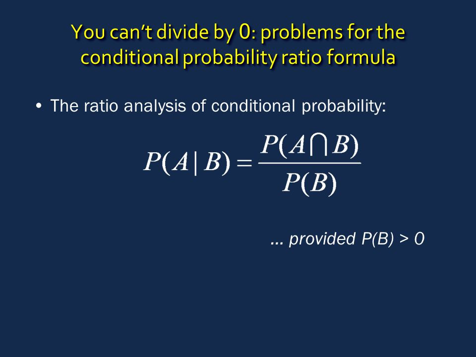 You can't divide by 0 : problems for the conditional probability ratio formula The ratio analysis of conditional probability: … provided P(B) > 0