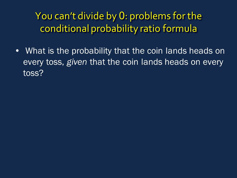 You can't divide by 0 : problems for the conditional probability ratio formula What is the probability that the coin lands heads on every toss, given