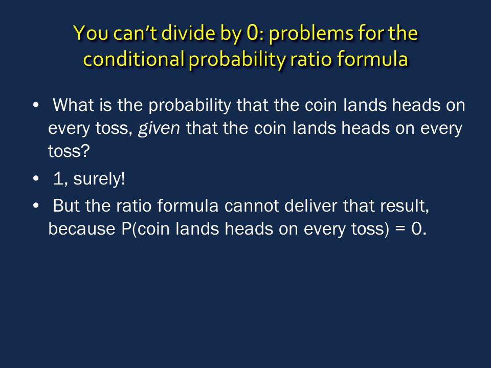 You can't divide by 0 : problems for the conditional probability ratio formula What is the probability that the coin lands heads on every toss, given that the coin lands heads on every toss.