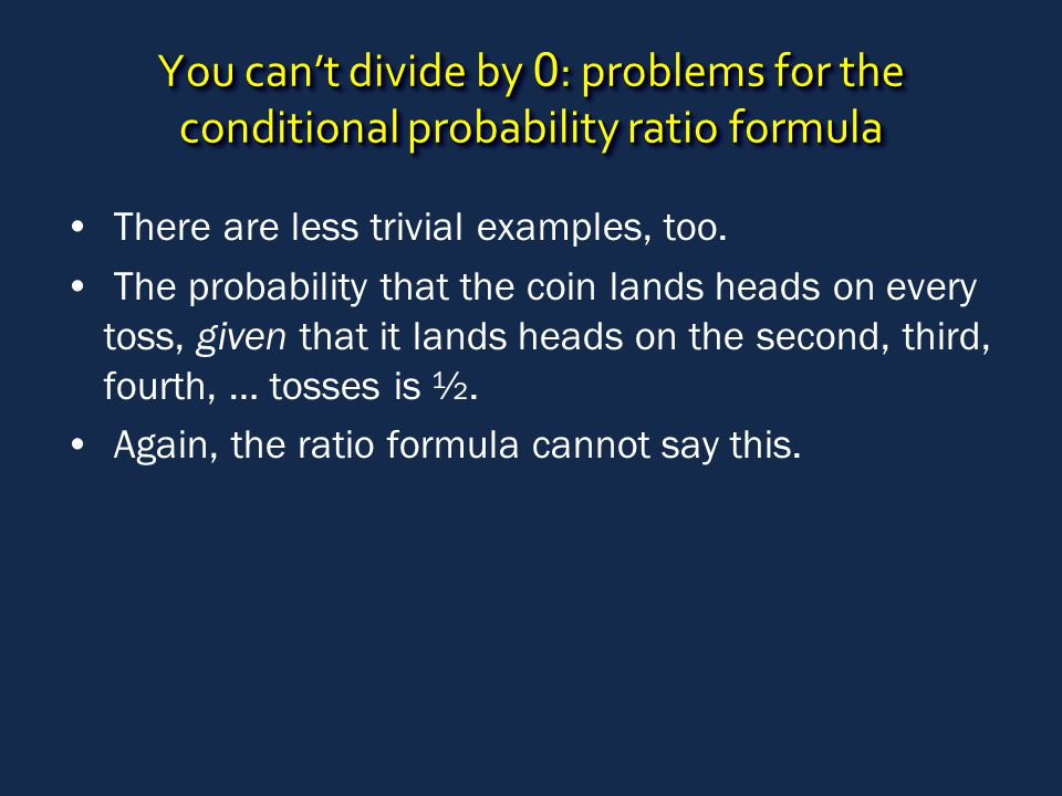 You can't divide by 0 : problems for the conditional probability ratio formula There are less trivial examples, too. The probability that the coin lan