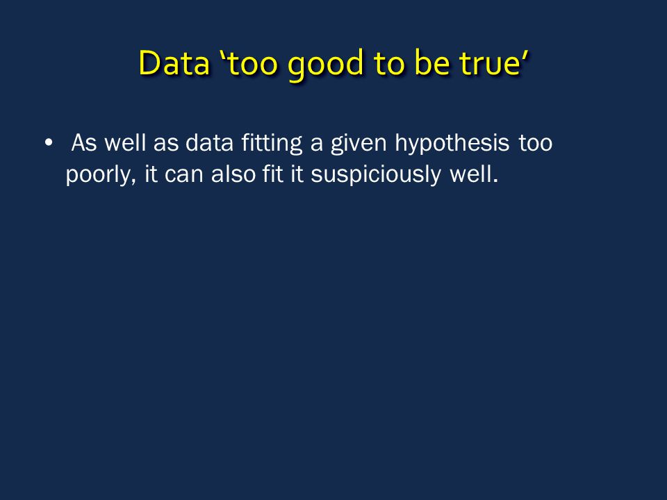 Data 'too good to be true' As well as data fitting a given hypothesis too poorly, it can also fit it suspiciously well.