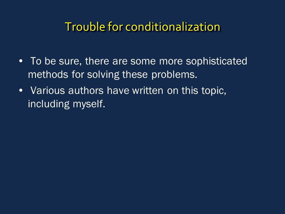 Trouble for conditionalization To be sure, there are some more sophisticated methods for solving these problems. Various authors have written on this