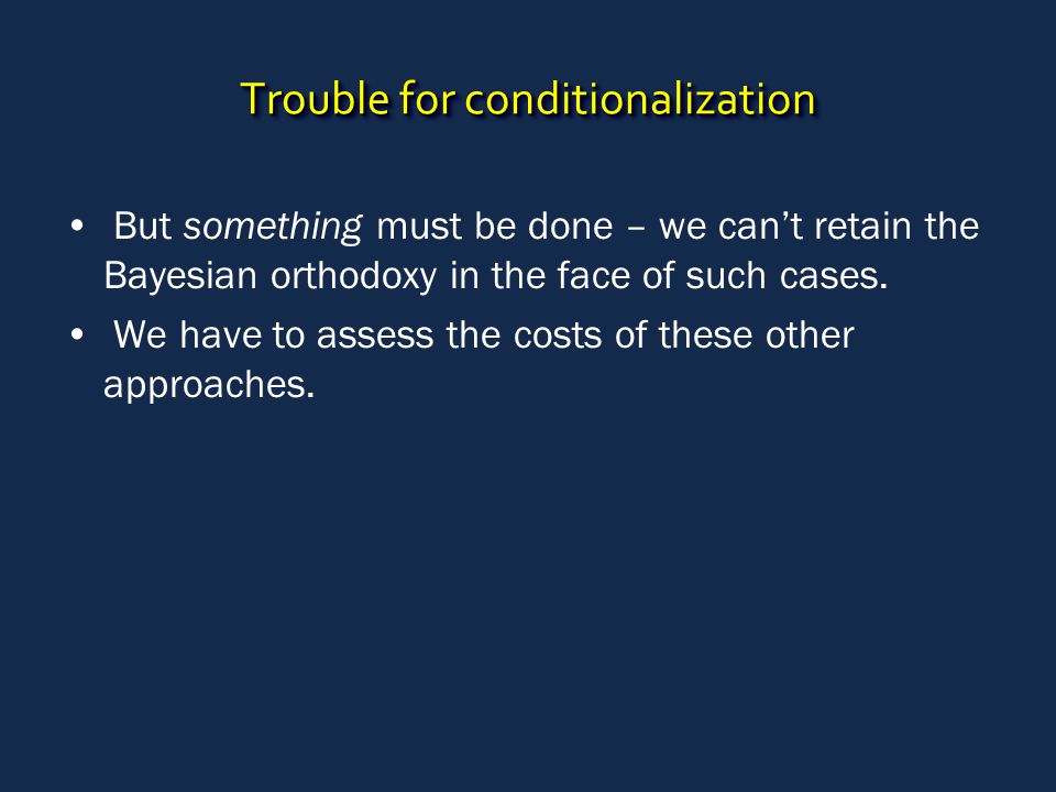 Trouble for conditionalization But something must be done – we can't retain the Bayesian orthodoxy in the face of such cases. We have to assess the co
