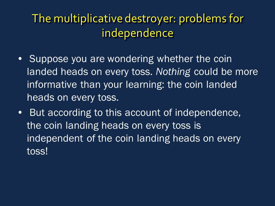 The multiplicative destroyer: problems for independence Suppose you are wondering whether the coin landed heads on every toss.