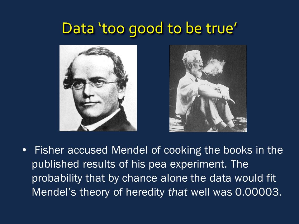 Data 'too good to be true' Fisher accused Mendel of cooking the books in the published results of his pea experiment. The probability that by chance a