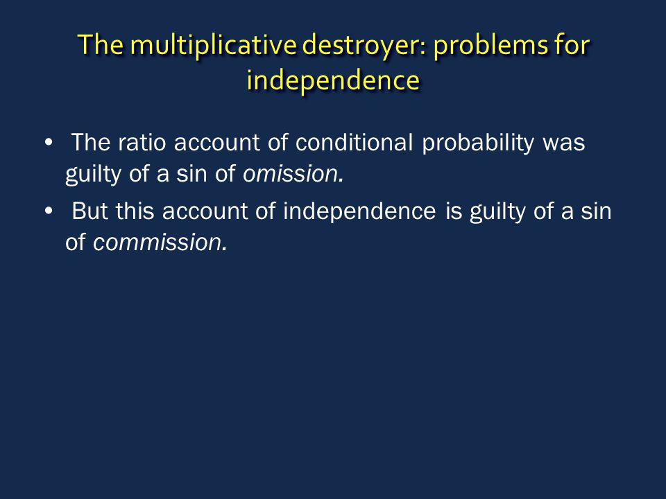 The multiplicative destroyer: problems for independence The ratio account of conditional probability was guilty of a sin of omission. But this account