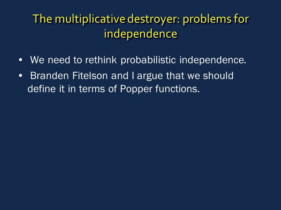 The multiplicative destroyer: problems for independence We need to rethink probabilistic independence.