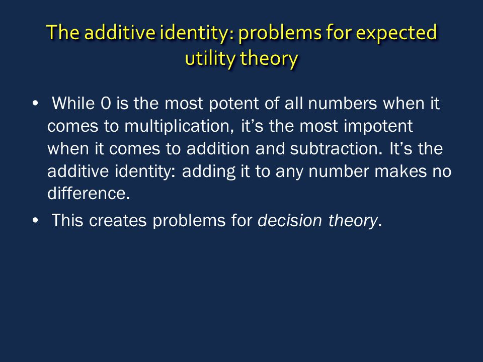 The additive identity: problems for expected utility theory While 0 is the most potent of all numbers when it comes to multiplication, it's the most impotent when it comes to addition and subtraction.
