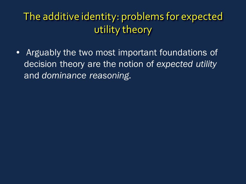 The additive identity: problems for expected utility theory Arguably the two most important foundations of decision theory are the notion of expected utility and dominance reasoning.
