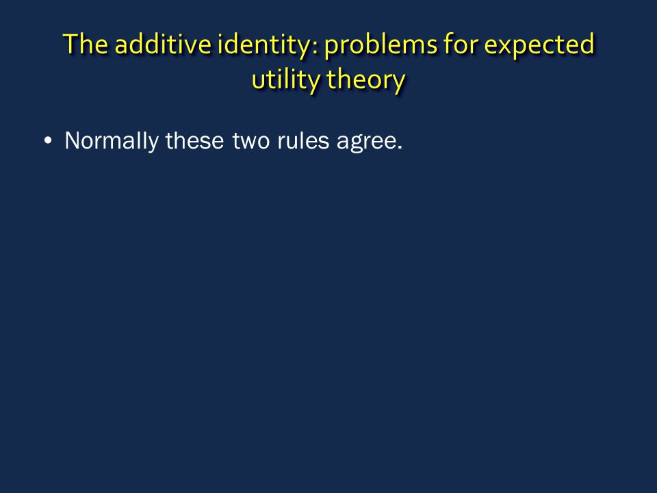 The additive identity: problems for expected utility theory Normally these two rules agree.