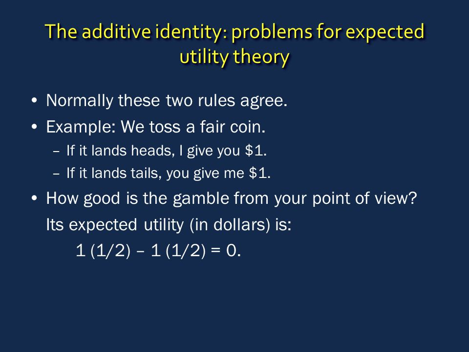The additive identity: problems for expected utility theory Normally these two rules agree. Example: We toss a fair coin. –If it lands heads, I give y