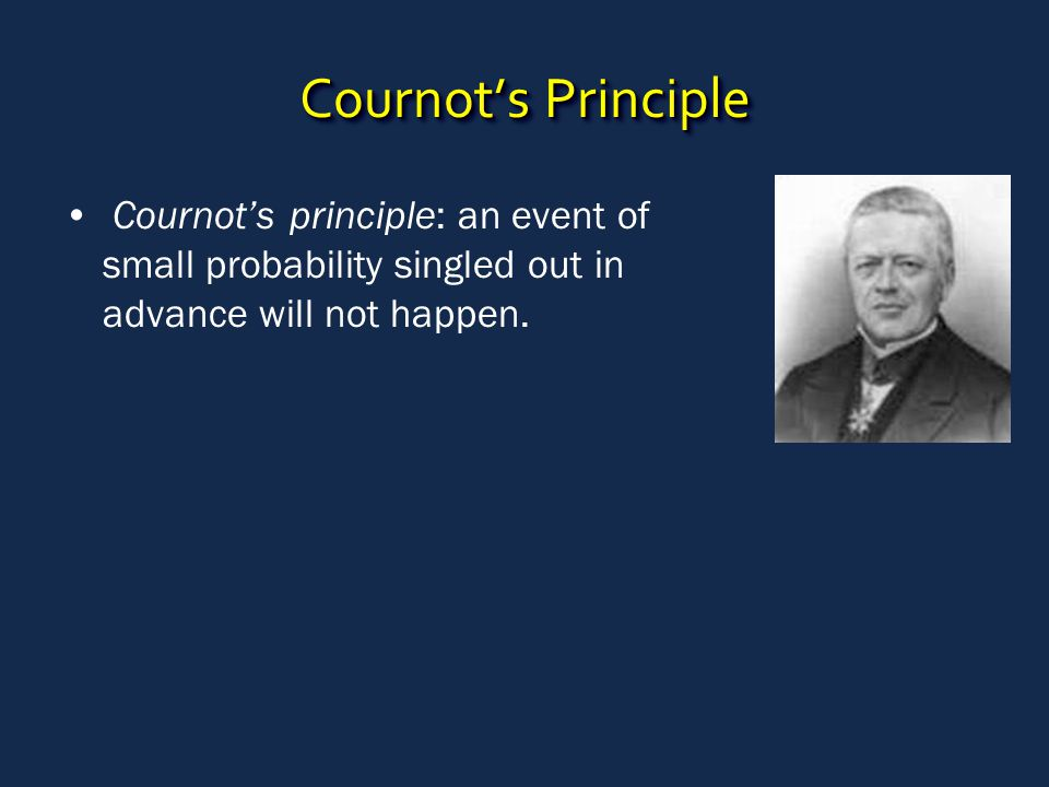 Cournot's Principle Cournot's principle: an event of small probability singled out in advance will not happen.