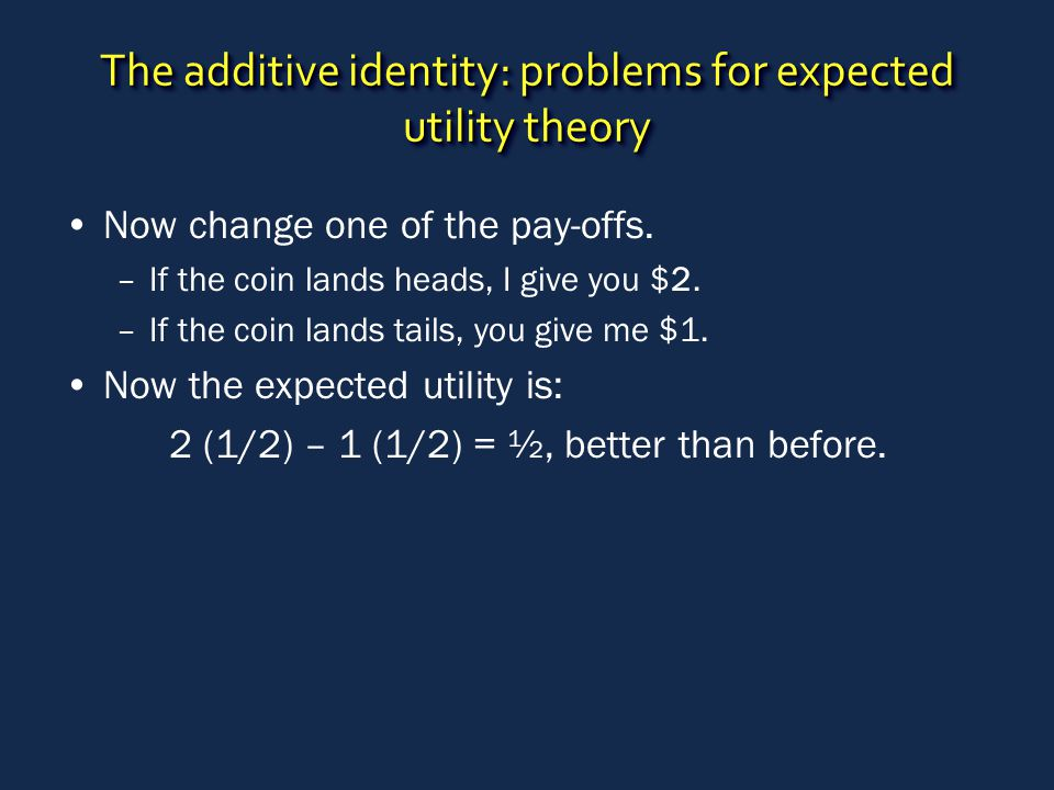 The additive identity: problems for expected utility theory Now change one of the pay-offs. –If the coin lands heads, I give you $2. –If the coin land