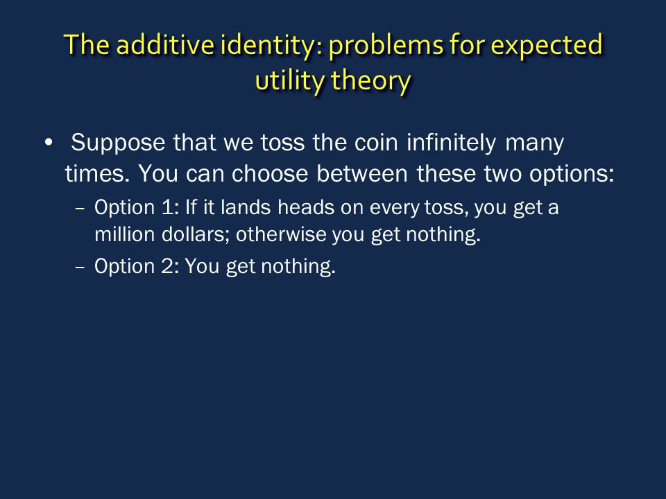 The additive identity: problems for expected utility theory Suppose that we toss the coin infinitely many times.
