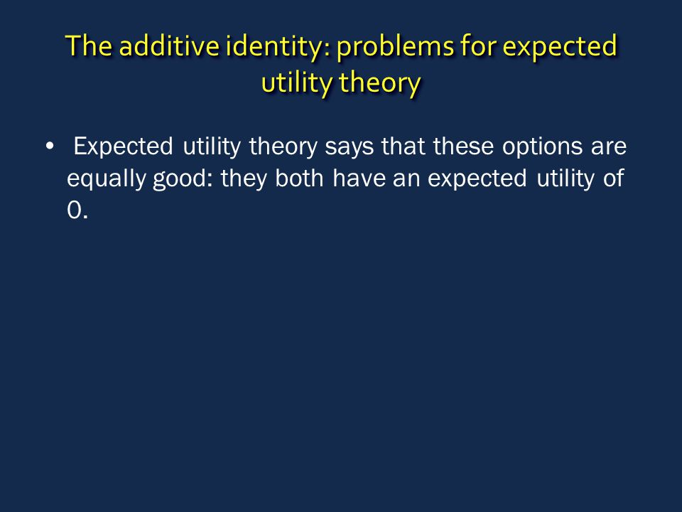 The additive identity: problems for expected utility theory Expected utility theory says that these options are equally good: they both have an expect