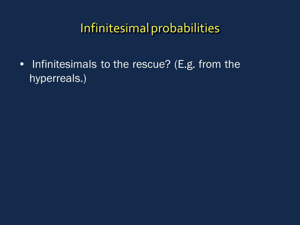 Infinitesimal probabilities Infinitesimals to the rescue (E.g. from the hyperreals.)