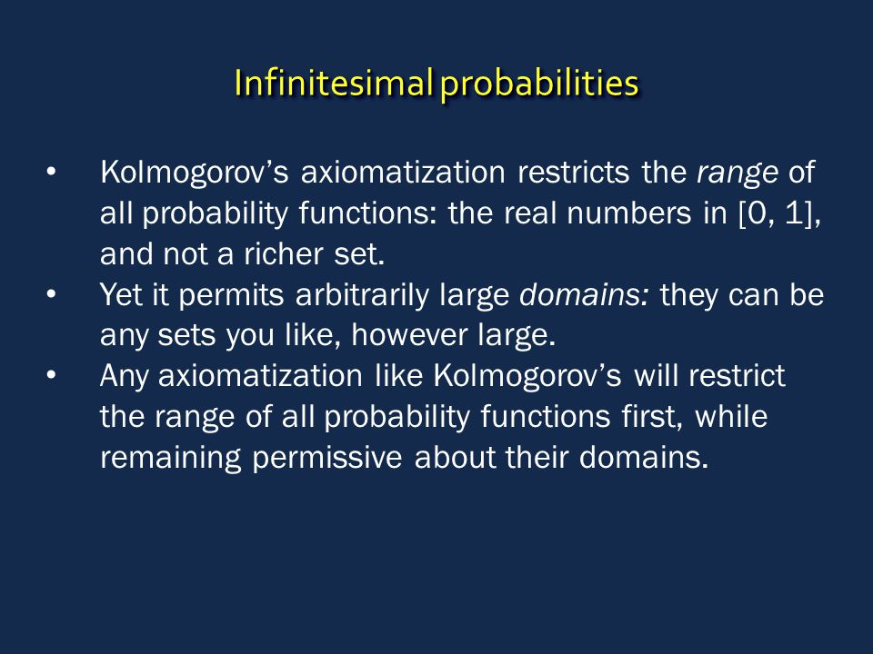 Infinitesimal probabilities Kolmogorov's axiomatization restricts the range of all probability functions: the real numbers in [0, 1], and not a richer