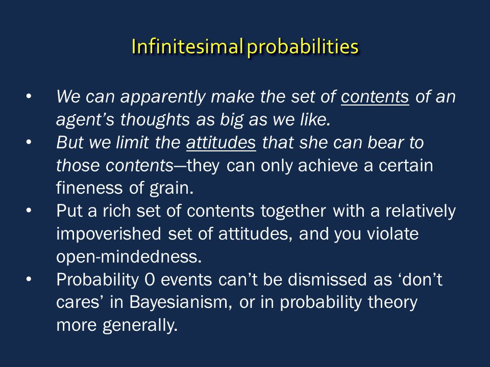 Infinitesimal probabilities We can apparently make the set of contents of an agent's thoughts as big as we like. But we limit the attitudes that she c