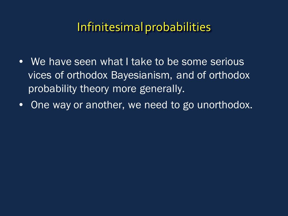 Infinitesimal probabilities We have seen what I take to be some serious vices of orthodox Bayesianism, and of orthodox probability theory more generally.