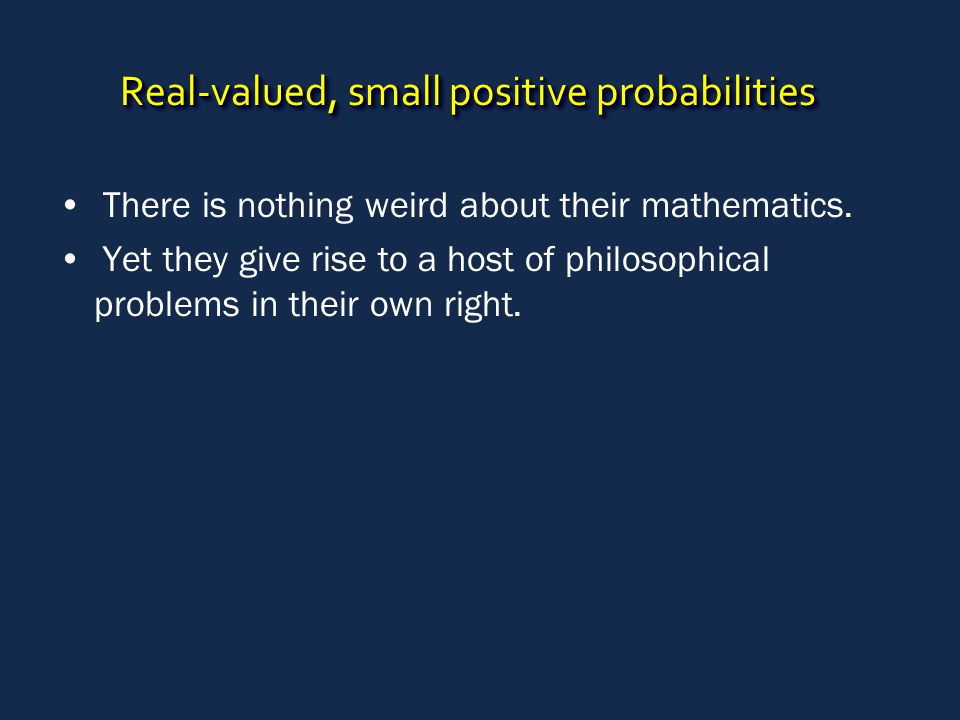 Real-valued, small positive probabilities There is nothing weird about their mathematics. Yet they give rise to a host of philosophical problems in th