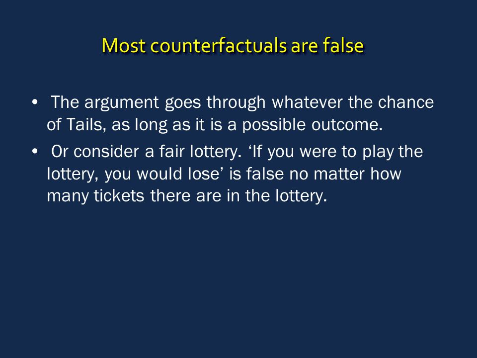 Most counterfactuals are false The argument goes through whatever the chance of Tails, as long as it is a possible outcome. Or consider a fair lottery