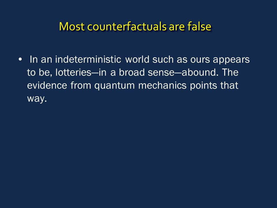 Most counterfactuals are false In an indeterministic world such as ours appears to be, lotteries—in a broad sense—abound.