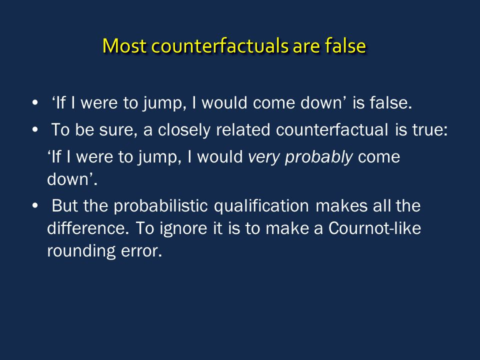 Most counterfactuals are false 'If I were to jump, I would come down' is false.