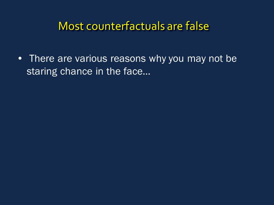 Most counterfactuals are false There are various reasons why you may not be staring chance in the face…