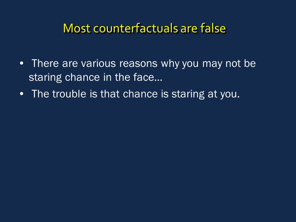 Most counterfactuals are false There are various reasons why you may not be staring chance in the face… The trouble is that chance is staring at you.