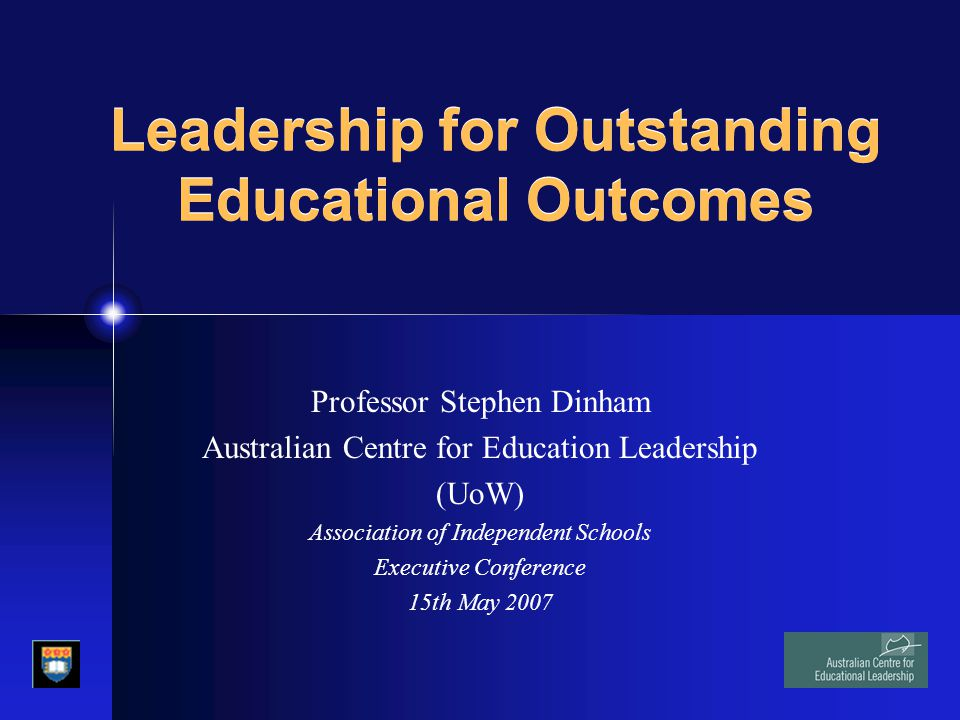 Leadership for Outstanding Educational Outcomes Professor Stephen Dinham Australian Centre for Education Leadership (UoW) Association of Independent S