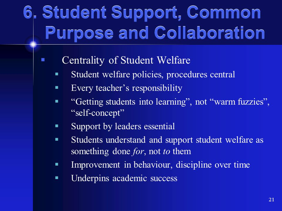 21 6. Student Support, Common Purpose and Collaboration  Centrality of Student Welfare  Student welfare policies, procedures central  Every teacher