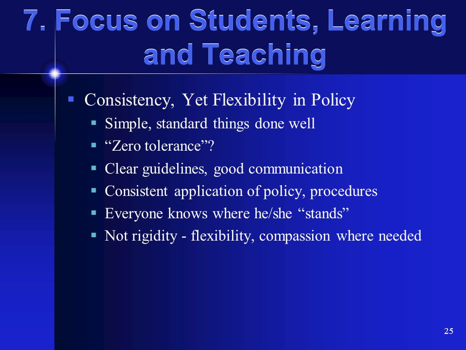 "25 7. Focus on Students, Learning and Teaching  Consistency, Yet Flexibility in Policy  Simple, standard things done well  ""Zero tolerance""?  Clea"