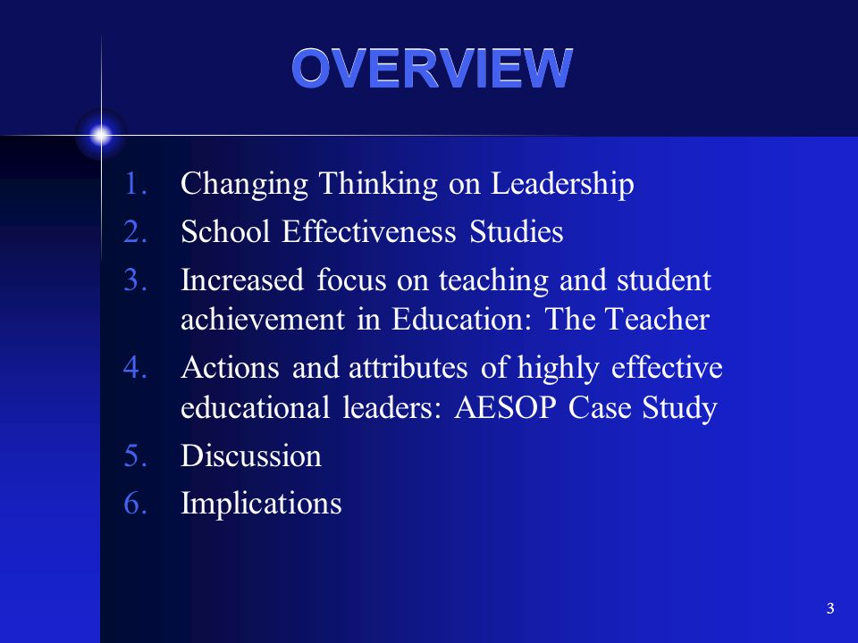 3 OVERVIEW 1.Changing Thinking on Leadership 2.School Effectiveness Studies 3.Increased focus on teaching and student achievement in Education: The Te