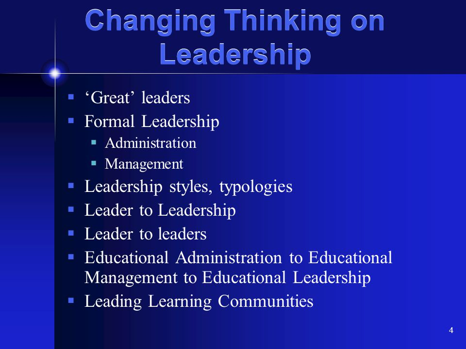 4 Changing Thinking on Leadership  'Great' leaders  Formal Leadership  Administration  Management  Leadership styles, typologies  Leader to Lead