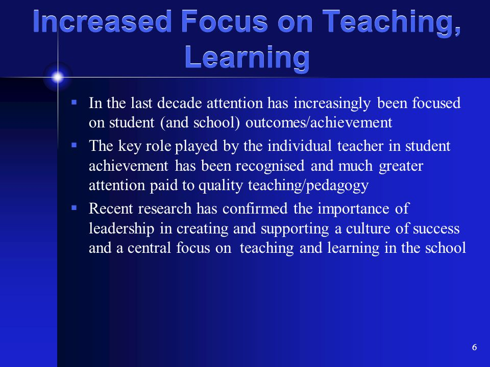 6 Increased Focus on Teaching, Learning  In the last decade attention has increasingly been focused on student (and school) outcomes/achievement  Th