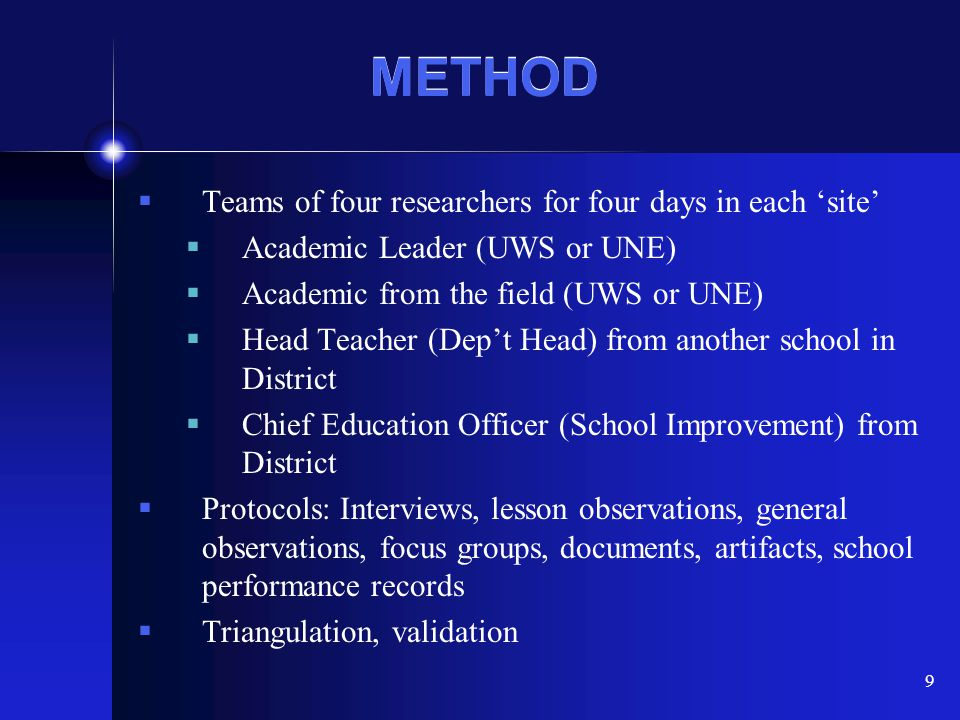 9 METHOD  Teams of four researchers for four days in each 'site'  Academic Leader (UWS or UNE)  Academic from the field (UWS or UNE)  Head Teacher