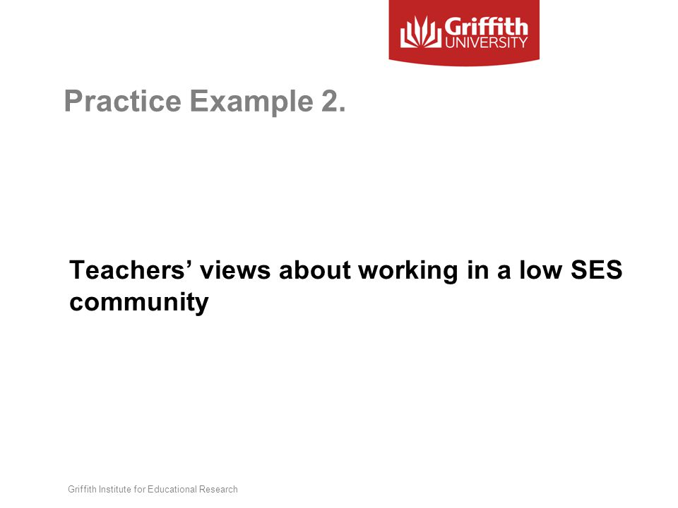 Practice Example 2. Teachers' views about working in a low SES community Griffith Institute for Educational Research