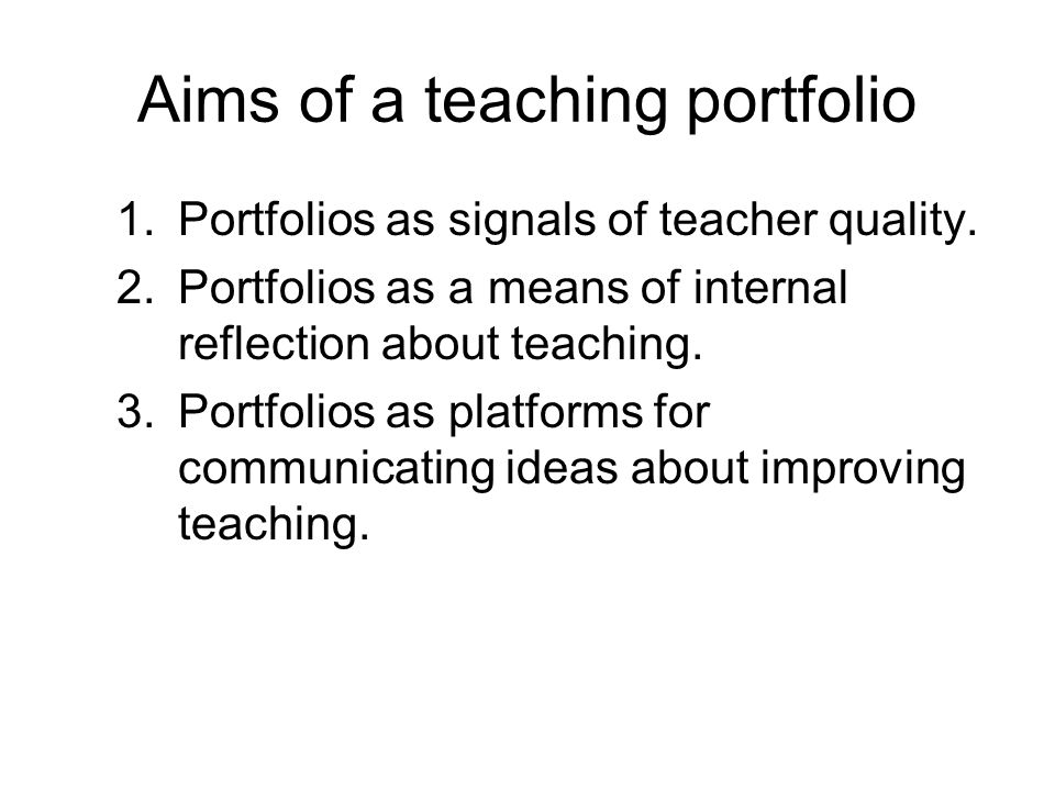 Aims of a teaching portfolio 1.Portfolios as signals of teacher quality. 2.Portfolios as a means of internal reflection about teaching. 3.Portfolios a