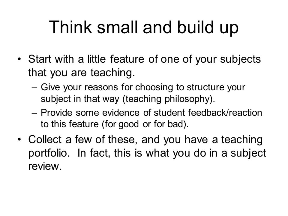 Think small and build up Start with a little feature of one of your subjects that you are teaching. –Give your reasons for choosing to structure your