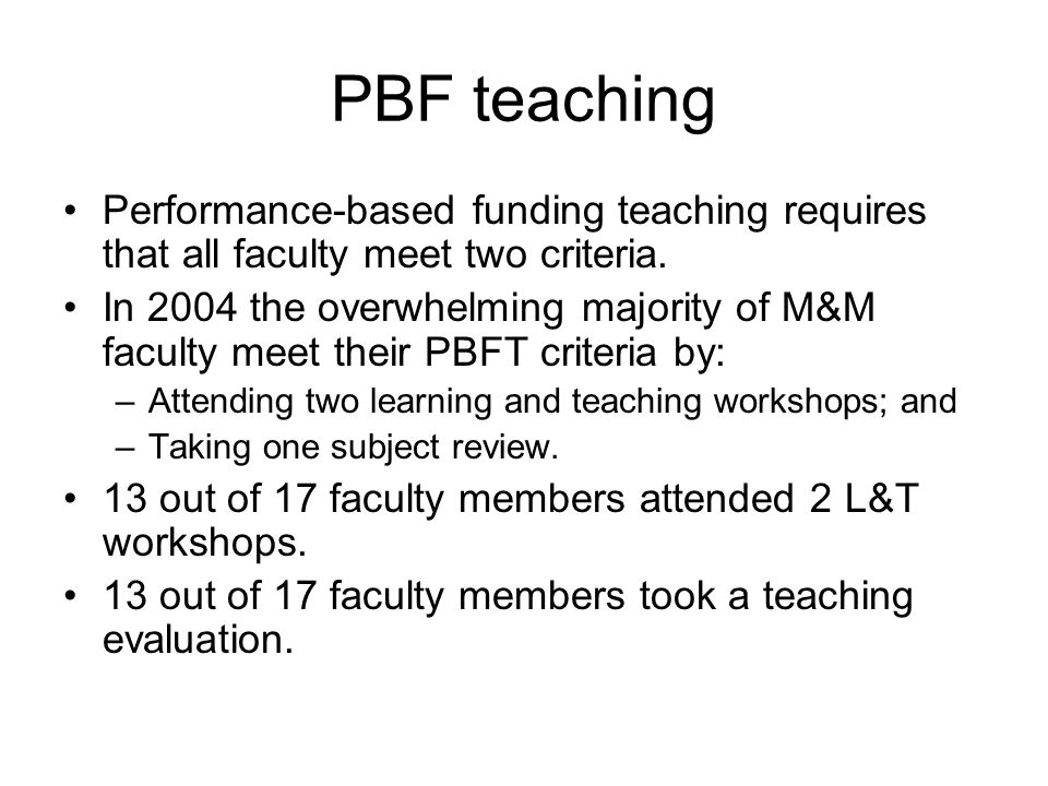 PBF teaching Performance-based funding teaching requires that all faculty meet two criteria. In 2004 the overwhelming majority of M&M faculty meet the