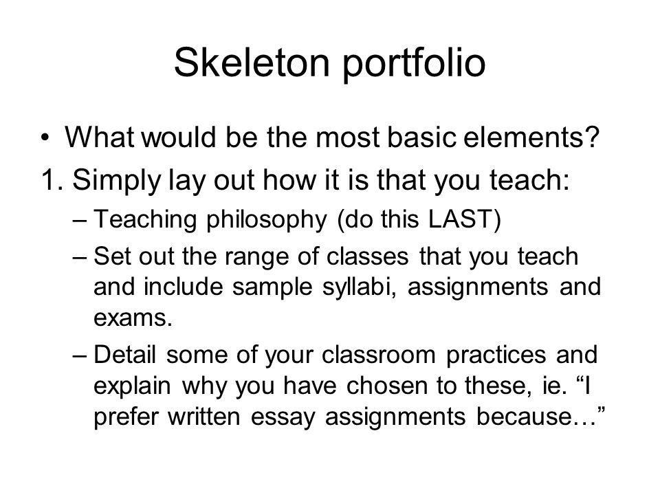 Skeleton portfolio What would be the most basic elements? 1. Simply lay out how it is that you teach: –Teaching philosophy (do this LAST) –Set out the