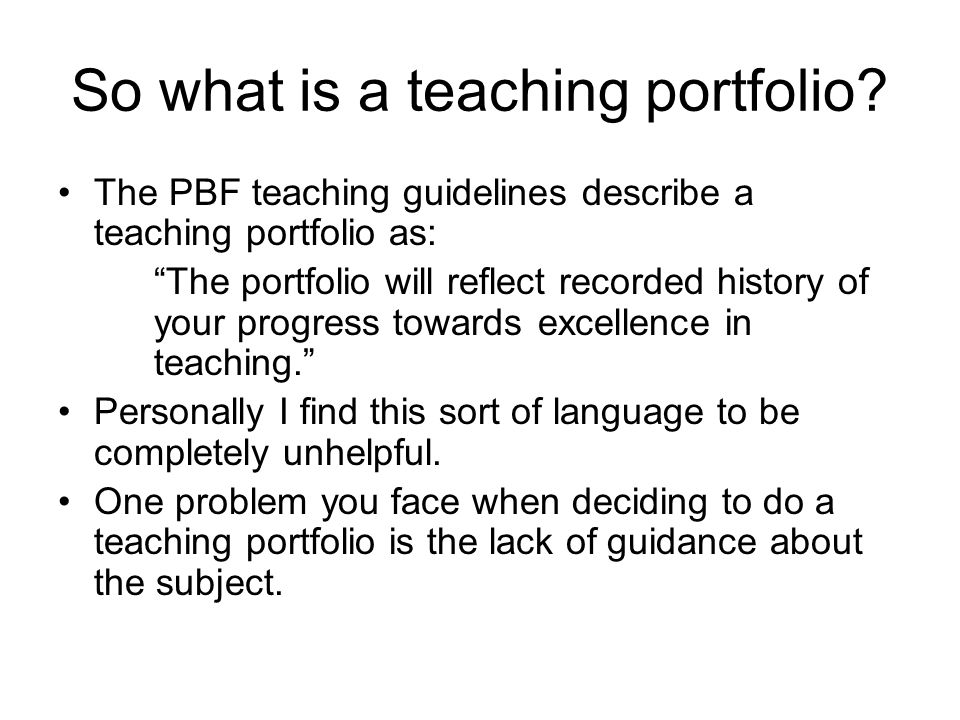 "So what is a teaching portfolio? The PBF teaching guidelines describe a teaching portfolio as: ""The portfolio will reflect recorded history of your pr"