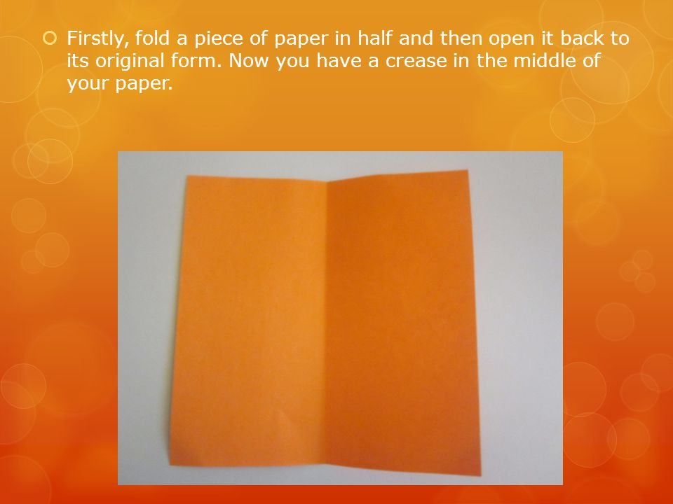  Firstly, fold a piece of paper in half and then open it back to its original form. Now you have a crease in the middle of your paper.