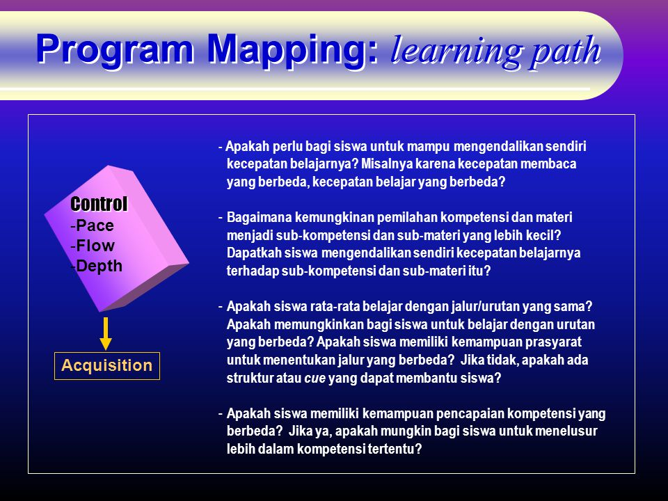 Program Mapping: learning path Control -Pace -Flow -Depth Acquisition - Apakah perlu bagi siswa untuk mampu mengendalikan sendiri kecepatan belajarnya.