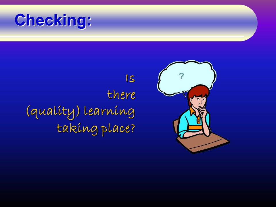 ?Isthere (quality) learning taking place? Checking: