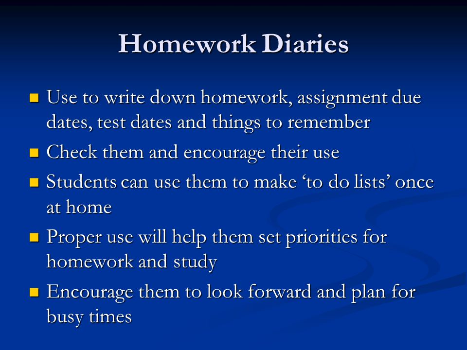 Homework Diaries Use to write down homework, assignment due dates, test dates and things to remember Use to write down homework, assignment due dates, test dates and things to remember Check them and encourage their use Check them and encourage their use Students can use them to make 'to do lists' once at home Students can use them to make 'to do lists' once at home Proper use will help them set priorities for homework and study Proper use will help them set priorities for homework and study Encourage them to look forward and plan for busy times Encourage them to look forward and plan for busy times