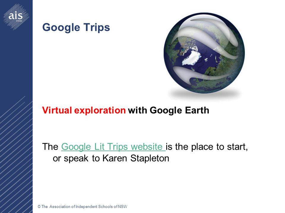 © The Association of Independent Schools of NSW Google Trips Virtual exploration with Google Earth The Google Lit Trips website is the place to start, or speak to Karen StapletonGoogle Lit Trips website