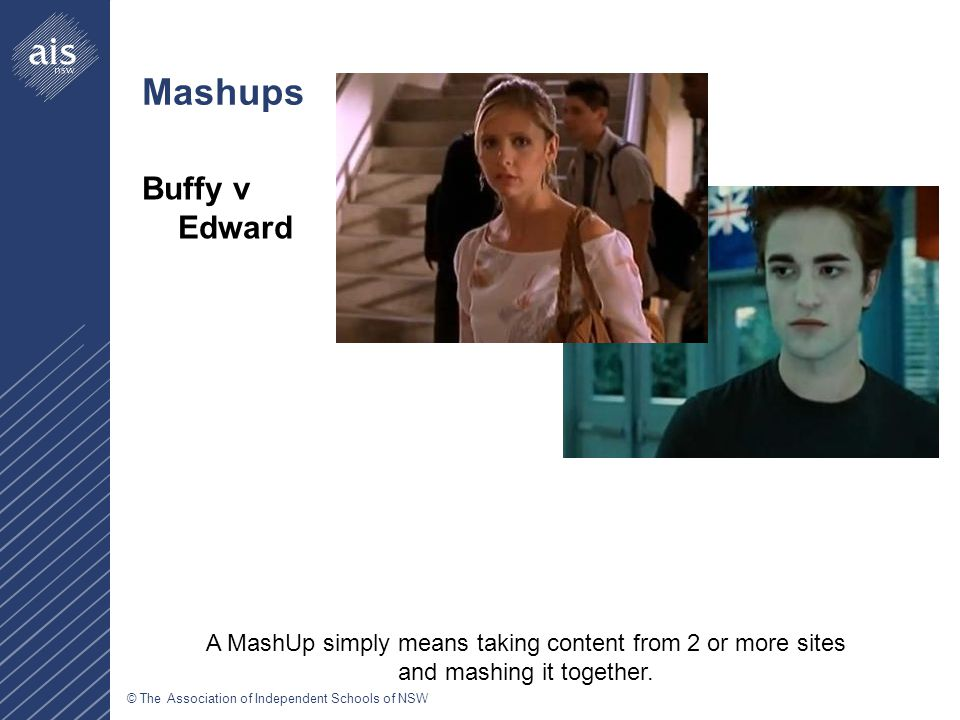 © The Association of Independent Schools of NSW Mashups Buffy v Edward A MashUp simply means taking content from 2 or more sites and mashing it together.